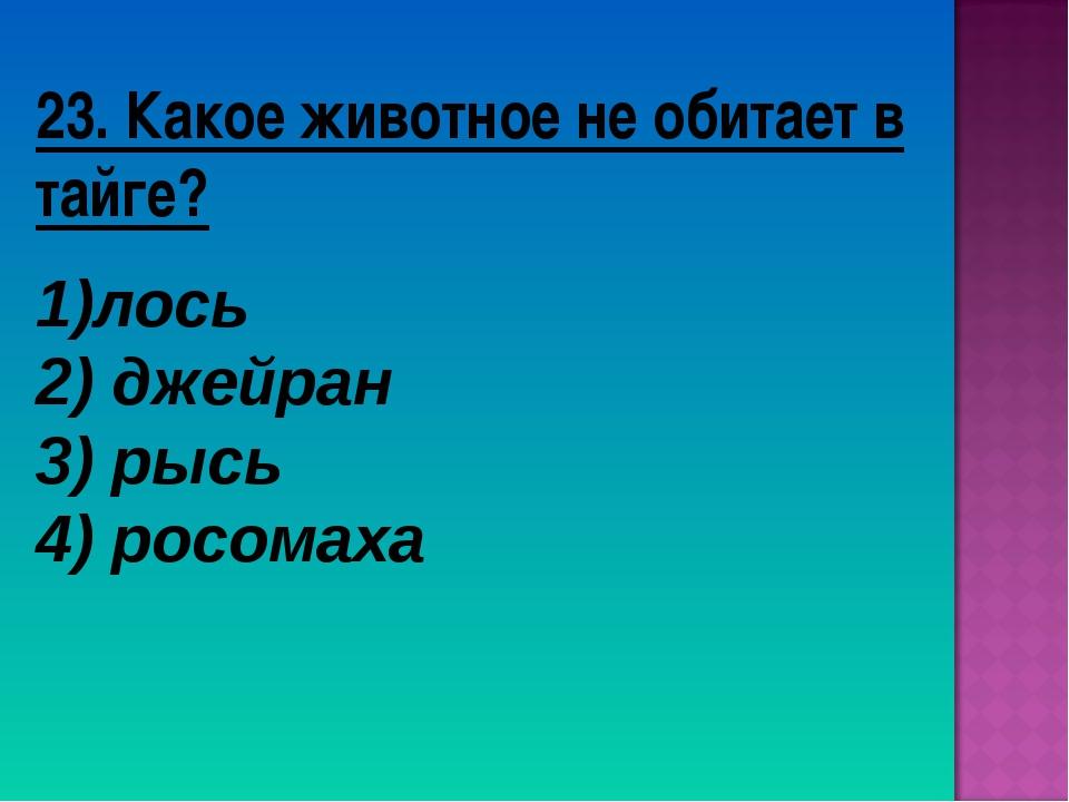 23. Какое животное не обитает в тайге? лось 2) джейран 3) рысь 4) росомаха