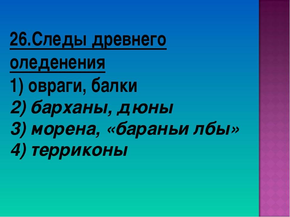 26.Следы древнего оледенения 1) овраги, балки 2) барханы, дюны 3) морена, «ба...