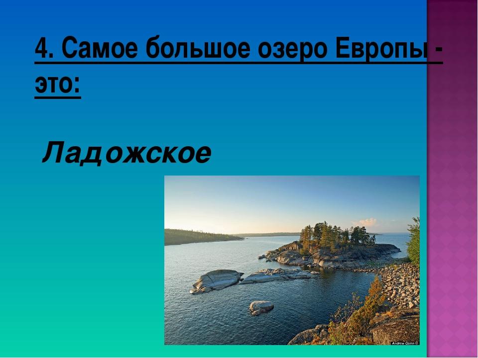 4. Самое большое озеро Европы - это: Ладожское