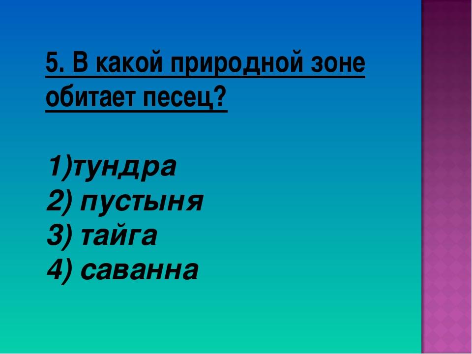5. В какой природной зоне обитает песец? тундра 2) пустыня 3) тайга 4) саванна
