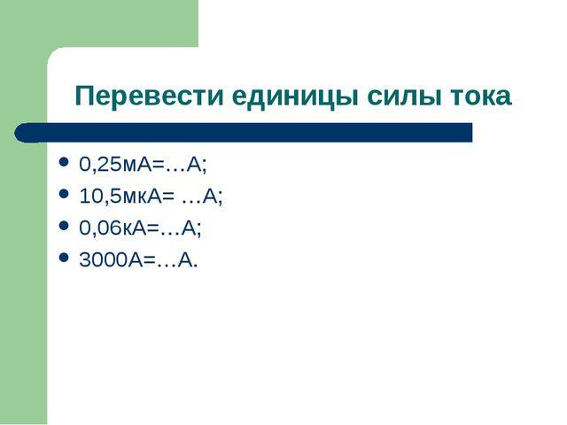 Перевести единицы силы тока 0,25мА=…А; 10,5мкА= …А; 0,06кА=…А; 3000А=…А.