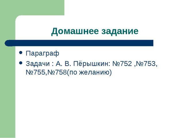Домашнее задание Параграф Задачи : А. В. Пёрышкин: №752 ,№753, №755,№758(по ж...