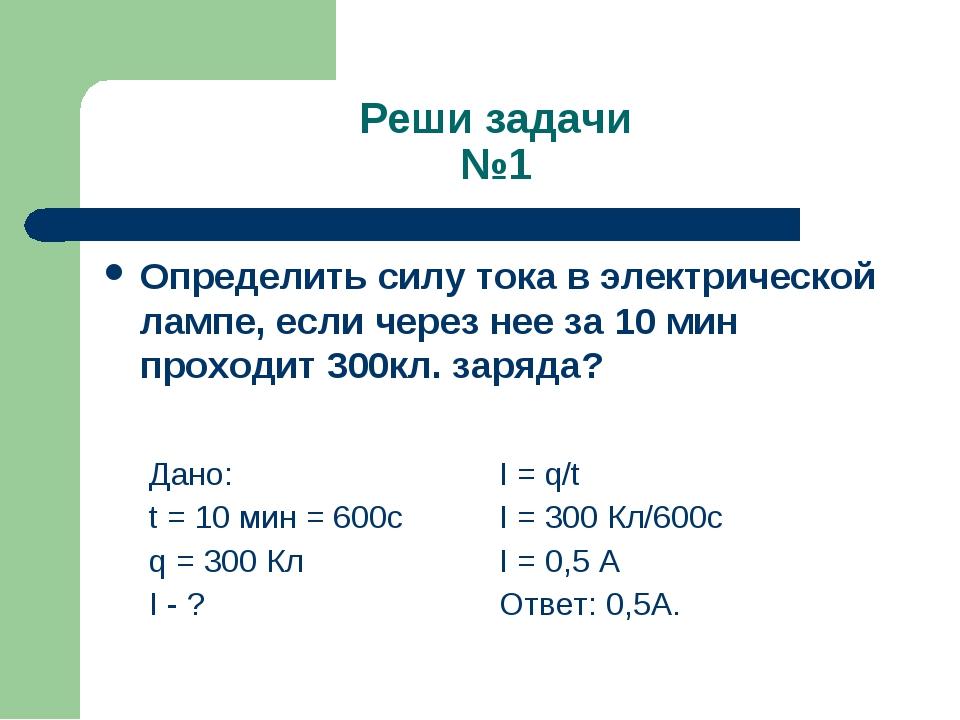 Реши задачи №1 Определить силу тока в электрической лампе, если через нее за...