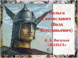 Вольга Святославич (Волх Всеславьевич) К. А. Васильев «ВОЛЬГА»