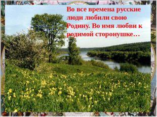 Во все времена русские люди любили свою Родину. Во имя любви к родимой сторо