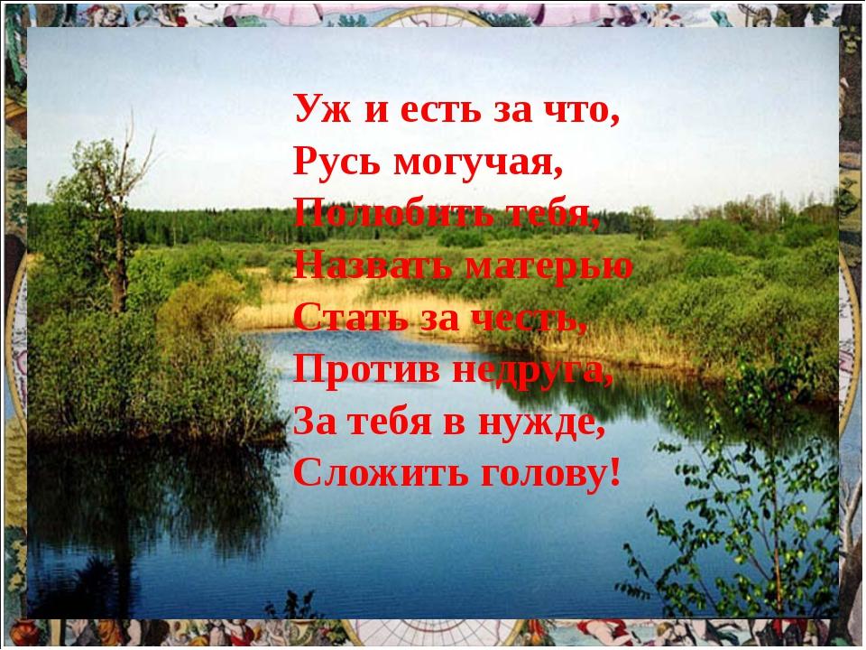 Подзаголовок слайда Уж и есть за что, Русь могучая, Полюбить тебя, Назвать м...