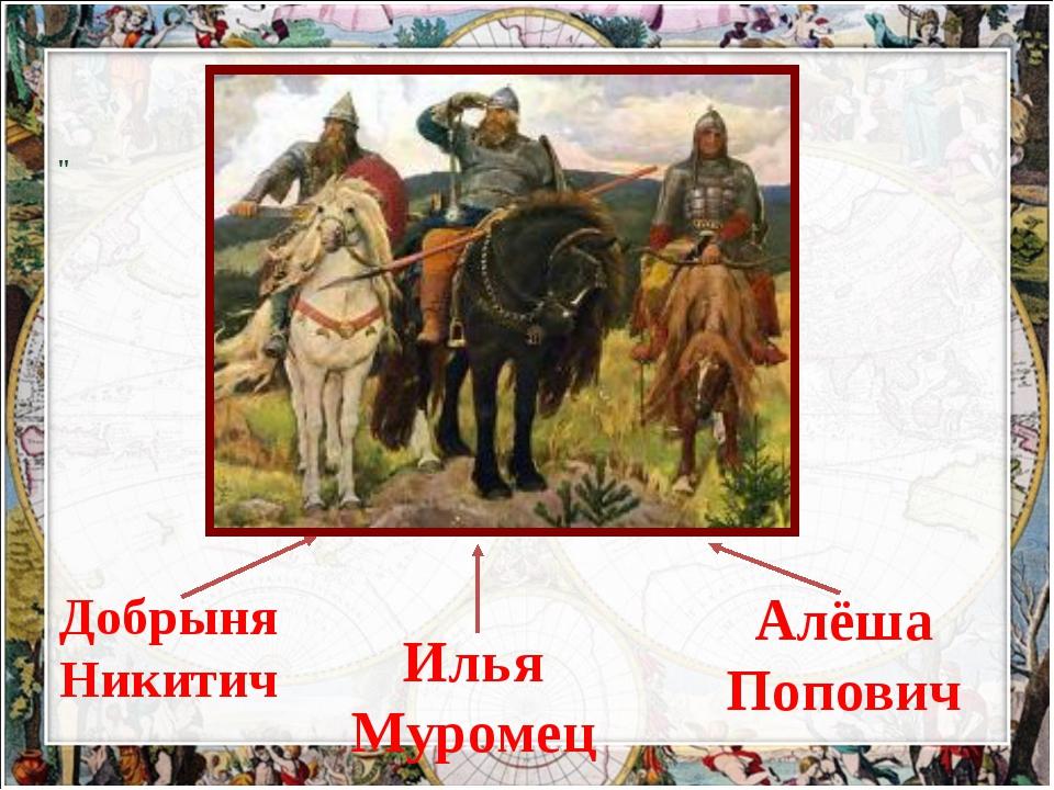 "Илья Муромец Добрыня Никитич "" Алёша Попович"