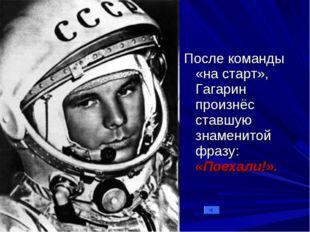 После команды «на старт», Гагарин произнёс ставшую знаменитой фразу: «Поехали