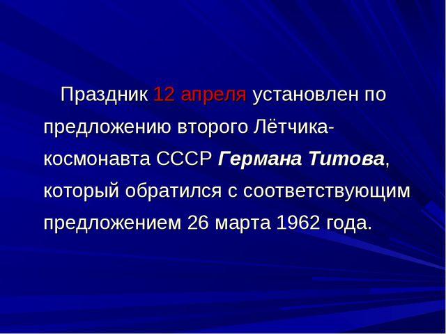 Праздник 12 апреля установлен по предложению второго Лётчика-космонавта СССР...