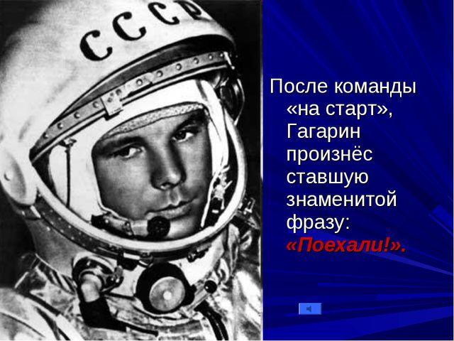 После команды «на старт», Гагарин произнёс ставшую знаменитой фразу: «Поехали...