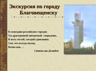 Экскурсия по городу Благовещенску В созвездии российских городов Ты драгоценн