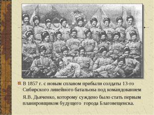В 1857 г. с новым сплавом прибыли солдаты 13-го Сибирского линейного батальон
