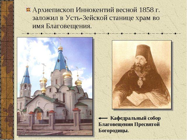Архиепископ Иннокентий весной 1858 г. заложил в Усть-Зейской станице храм во...