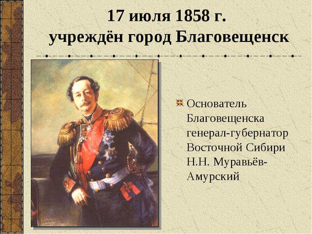 17 июля 1858 г. учреждён город Благовещенск Основатель Благовещенска генерал-...