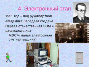 4. Электронный этап 1951 год – под руководством академика Лебедева создана Пе