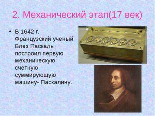 2. Механический этап(17 век) В 1642 г. Французский ученый Блез Паскаль постро