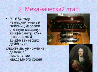 2. Механический этап В 1674 году немецкий ученый Лейбниц изобрел счетную маши