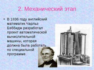 2. Механический этап В 1836 году английский математик Чарльз Бэббидж разработ