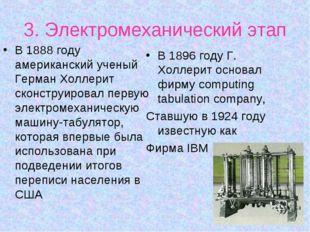 3. Электромеханический этап В 1888 году американский ученый Герман Холлерит с