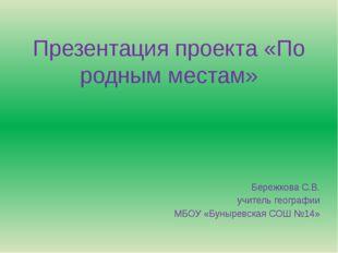Презентация проекта «По родным местам» Бережкова С.В. учитель географии МБОУ