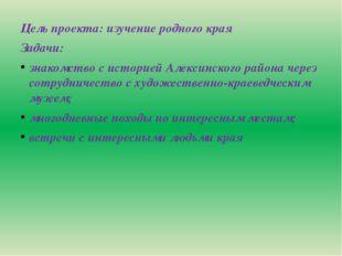 Цель проекта: изучение родного края Задачи: знакомство с историей Алексинско