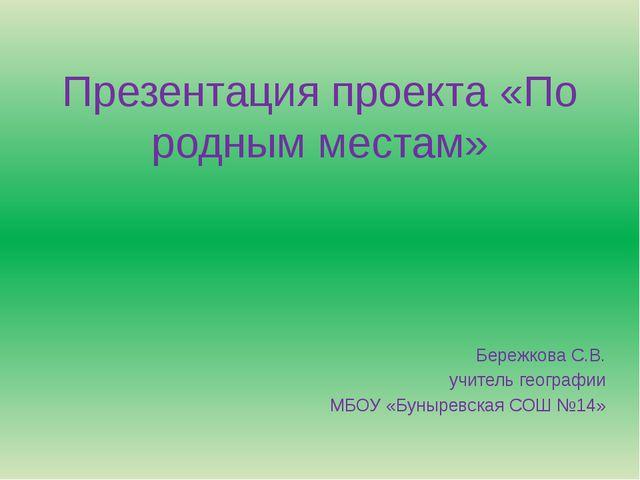 Презентация проекта «По родным местам» Бережкова С.В. учитель географии МБОУ...