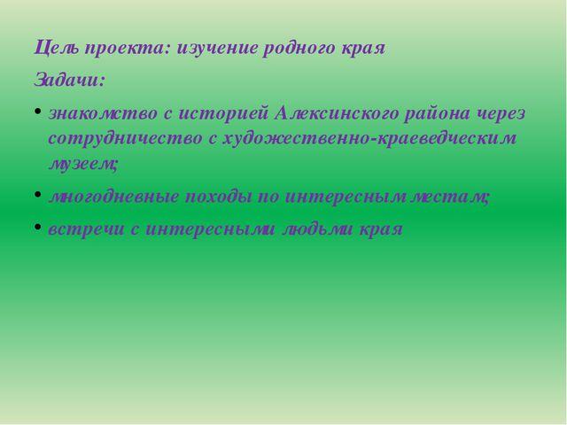 Цель проекта: изучение родного края Задачи: знакомство с историей Алексинско...