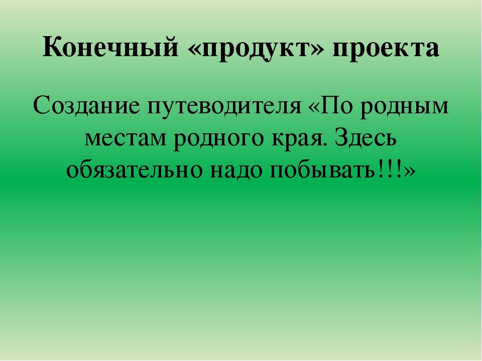 Конечный «продукт» проекта Создание путеводителя «По родным местам родного кр...