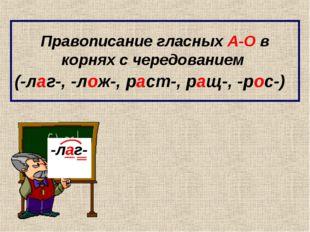 Правописание гласных А-О в корнях с чередованием (-лаг-, -лож-, раст-, ращ-,