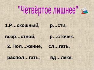 Р…скошный, р…сти, возр…стной, р…сточек. 2. Пол…жение, сл…гать, распол…гать, в