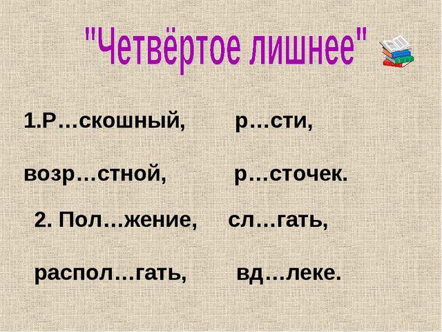 Р…скошный, р…сти, возр…стной, р…сточек. 2. Пол…жение, сл…гать, распол…гать, в...