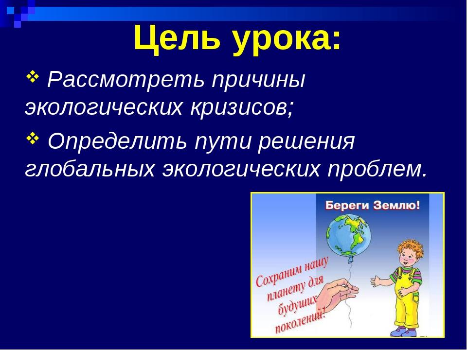 Цель урока: Рассмотреть причины экологических кризисов; Определить пути решен...