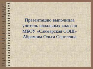 Презентацию выполнила учитель начальных классов МБОУ «Сакмарская СОШ» Абрамов