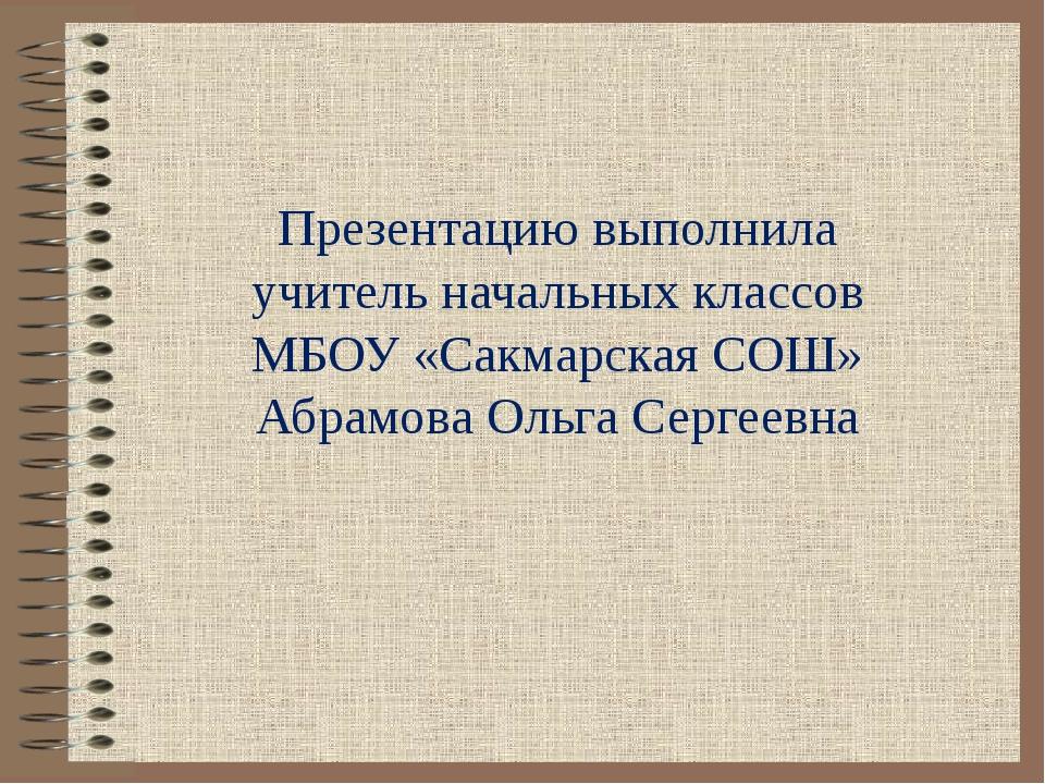 Презентацию выполнила учитель начальных классов МБОУ «Сакмарская СОШ» Абрамов...