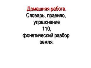 Домашняя работа. Словарь, правило, упражнение 110, фонетический разбор земля.