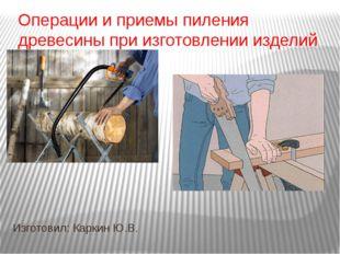 Операции и приемы пиления древесины при изготовлении изделий Изготовил: Карки