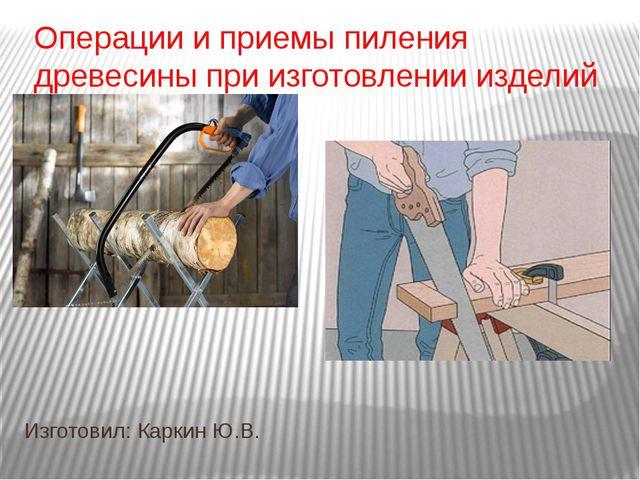 Операции и приемы пиления древесины при изготовлении изделий Изготовил: Карки...