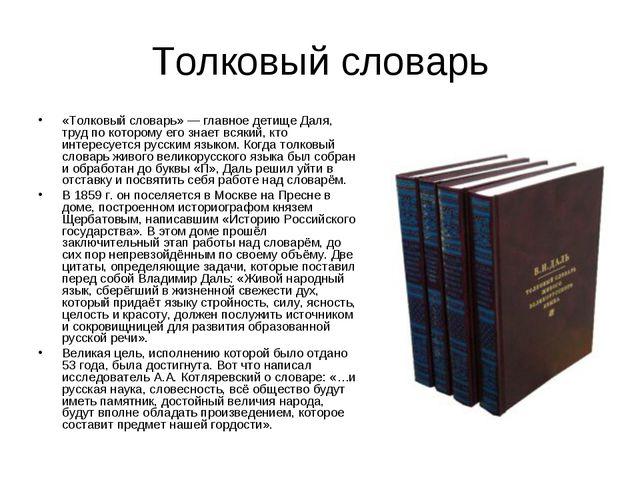Толковый словарь «Толковый словарь»— главное детище Даля, труд по которому е...