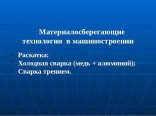 Материалосберегающие технологии в машиностроении Раскатка; Холодная сварка (м
