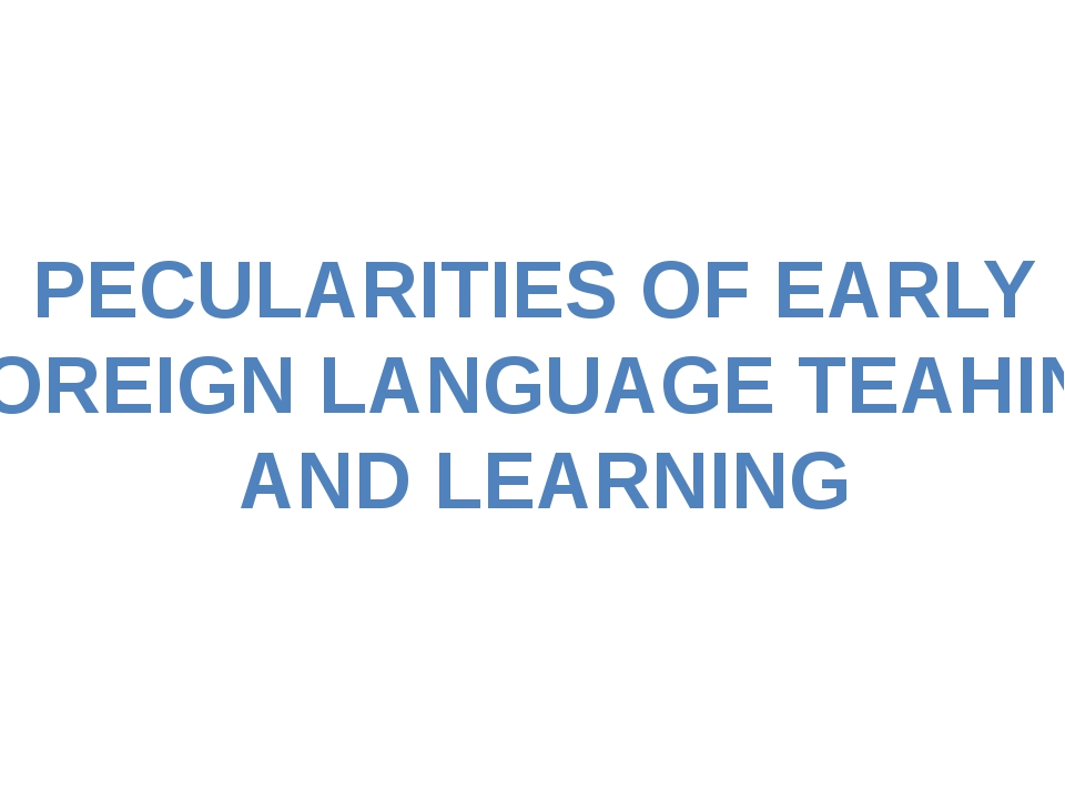 PECULARITIES OF EARLY FOREIGN LANGUAGE TEAHING AND LEARNING