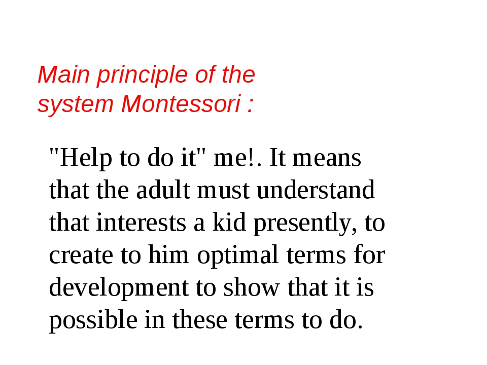 "Main principle of the system Montessori : ""Help to do it"" me!. It means that..."