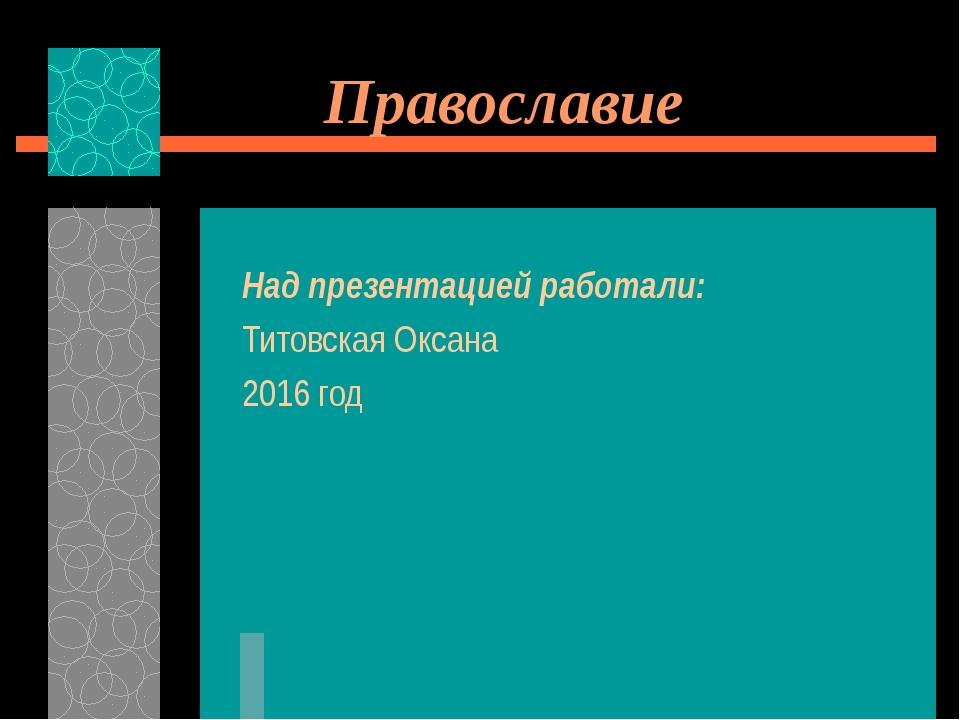 Православие Над презентацией работали: Титовская Оксана 2016 год