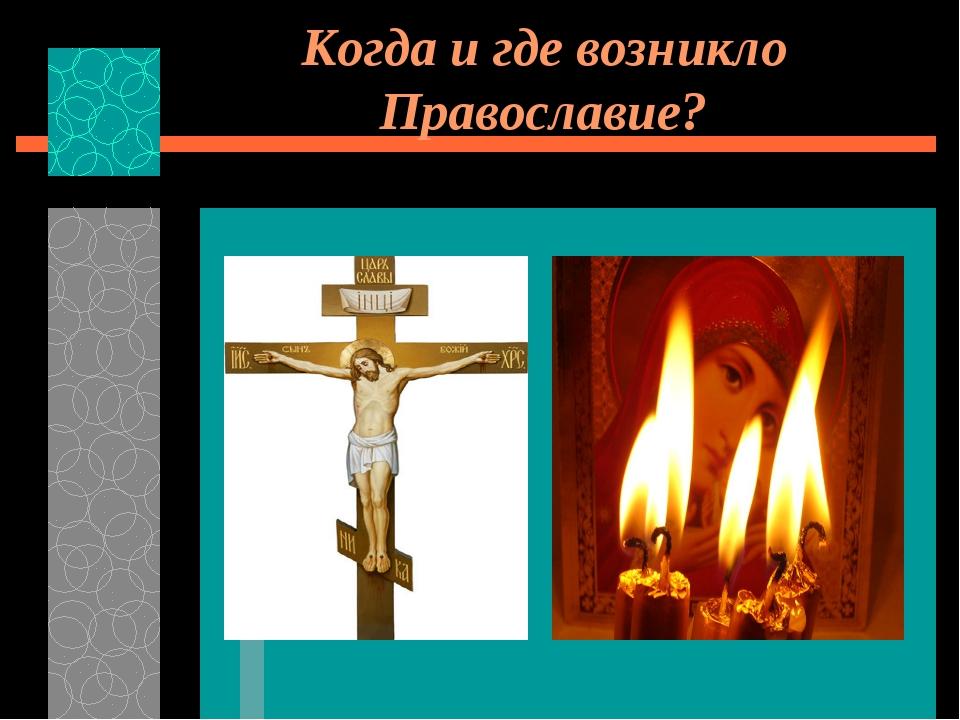 Когда и где возникло Православие?