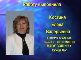 Работу выполнила Костина Елена Валерьевна учитель музыки, педагог-организатор