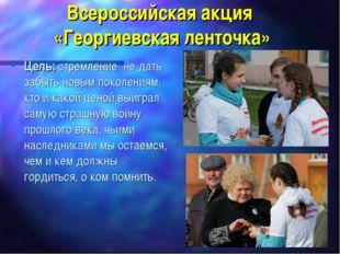 Всероссийская акция «Георгиевская ленточка» Цель: стремление не дать забыть н