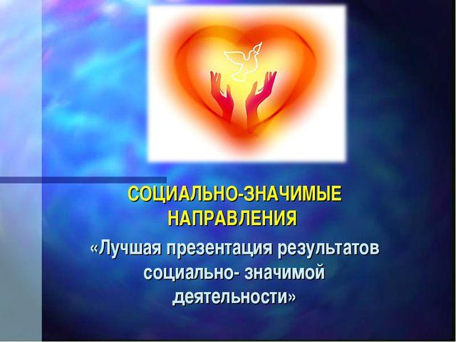 СОЦИАЛЬНО-ЗНАЧИМЫЕ НАПРАВЛЕНИЯ «Лучшая презентация результатов социально- зна...