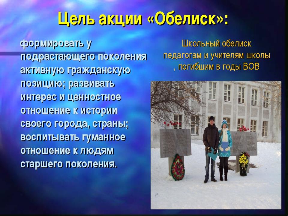 Цель акции «Обелиск»: формировать у подрастающего поколения активную гражданс...