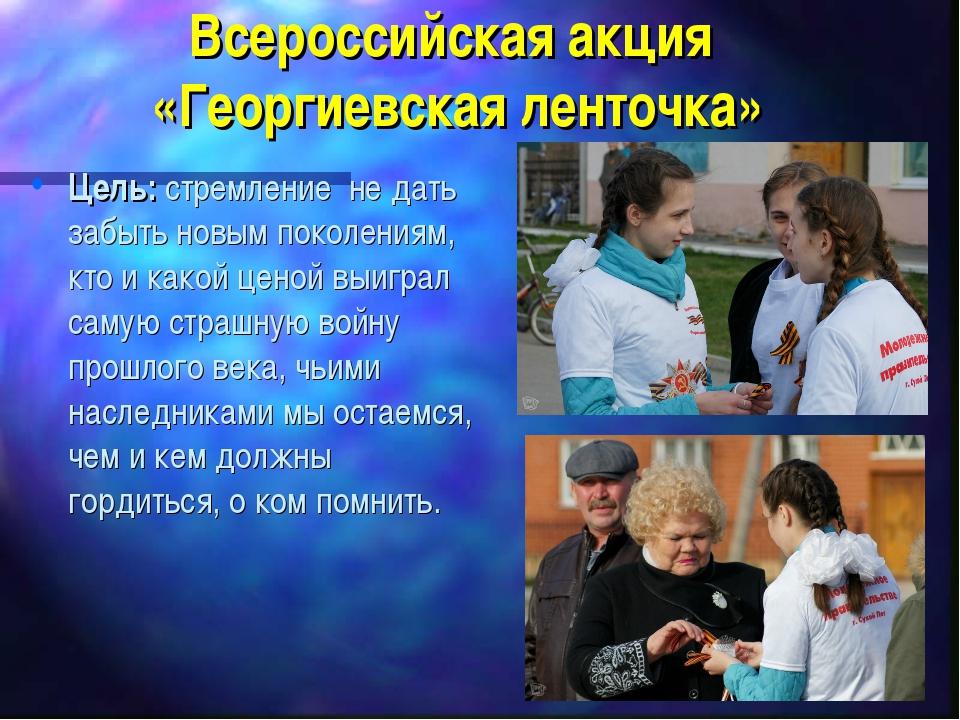 Всероссийская акция «Георгиевская ленточка» Цель: стремление не дать забыть н...