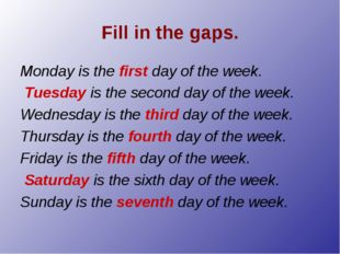 Fill in the gaps. Monday is the first day of the week. Tuesday is the second