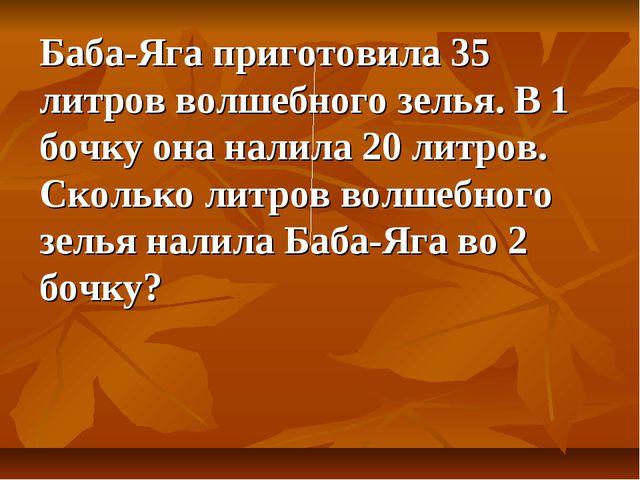 Баба-Яга приготовила 35 литров волшебного зелья. В 1 бочку она налила 20 литр...